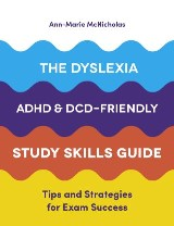 The Dyslexia, ADHD, and DCD-Friendly Study Skills Guide