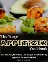The Easy Appetizer Cookbook: 100 Delicious, Nutritious, Low Budget, Mouthwatering Appetizer Recipes Cookbook