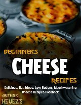 Beginner's Cheese Recipes: Delicious, Nutritious, Low Budget, Mouthwatering Cheese Recipes Cookbook