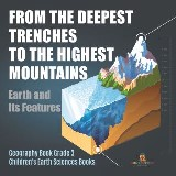 From the Deepest Trenches to the Highest Mountains : Earth and Its Features | Geography Book Grade 3 | Children's Earth Sciences Books