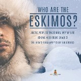Who are the Eskimos? | Arctic People's Traditional Way of Life | Eskimo Kids Books Grade 3 | Children's Geography & Cultures Books