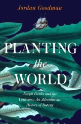 Planting the World: Joseph Banks and his Collectors: An Adventurous History of Botany