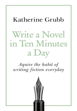 Write a Novel in Ten Minutes a Day Acquire the habit of writing fiction everyday